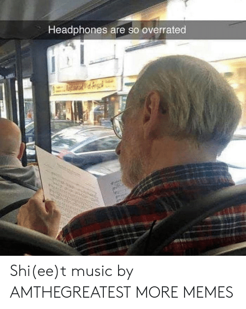 Dank, Memes, and Music: Headphones are so overrated Shi(ee)t music by AMTHEGREATEST MORE MEMES