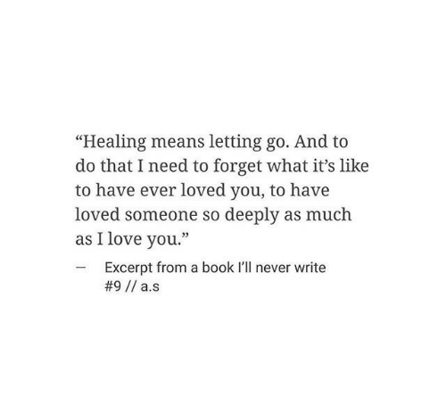 "I Love You: ""Healing means letting go. And to  do that I need to forget what it's like  to have ever loved you, to have  loved someone so deeply as much  as I love you.""  -Excerpt from a book I'll never write"