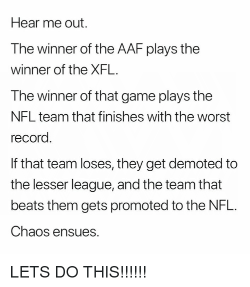 Nfl, The Worst, and Beats: Hear me out.  The winner of the AAF plays the  winner of the XFL.  The winner of that game plays the  NFL team that finishes with the worst  record  If that team loses, they get demoted to  the lesser league, and the team that  beats them gets promoted to the NFL.  Chaos ensues. LETS DO THIS!!!!!!