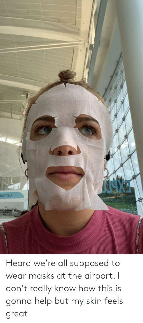 feels: Heard we're all supposed to wear masks at the airport. I don't really know how this is gonna help but my skin feels great