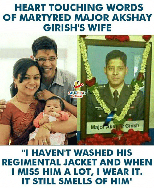 "Heart, Wife, and Indianpeoplefacebook: HEART TOUCHING WORDS  OF MARTYRED MAJOR AKSHAY  GIRISH'S WIFE  LAUGHING  Majoraks Girish  ""I HAVEN'T WASHED HIS  REGIMENTAL JACKET AND WHEN  I MISS HIM A LOT, I WEAR IT.  IT STILL SMELLS OF HIM"""