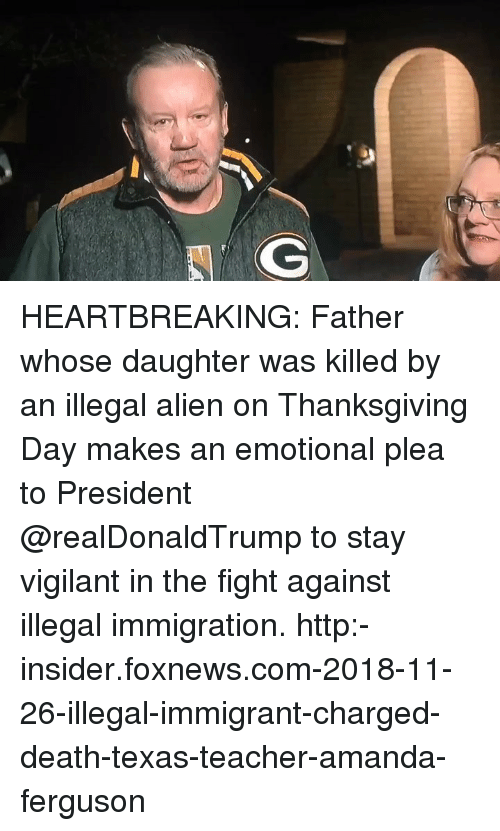 Illegal Alien: HEARTBREAKING: Father whose daughter was killed by an illegal alien on Thanksgiving Day makes an emotional plea to President @realDonaldTrump to stay vigilant in the fight against illegal immigration. http:-insider.foxnews.com-2018-11-26-illegal-immigrant-charged-death-texas-teacher-amanda-ferguson