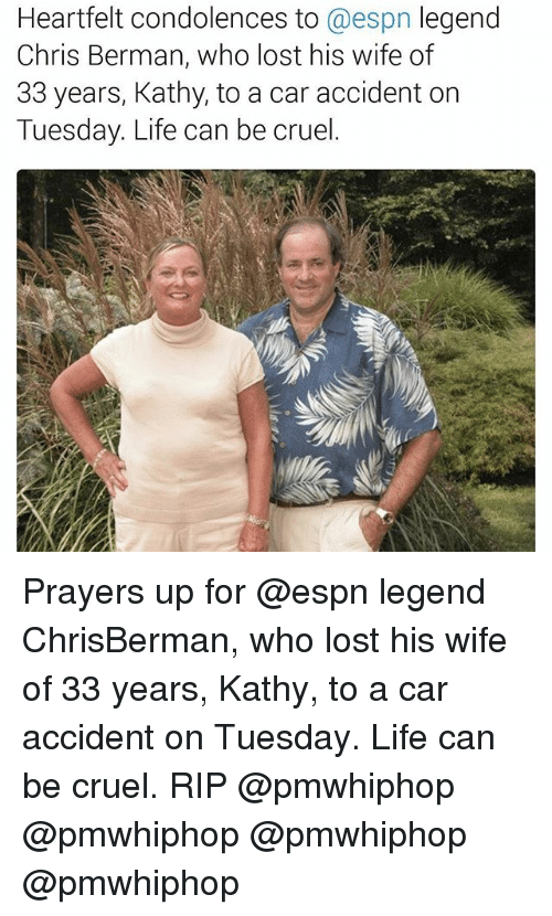Heartfeltly: Heartfelt condolences to  @espn legend  Chris Berman, who lost his wife of  33 years, Kathy, to a car accident on  Tuesday. Life can be cruel. Prayers up for @espn legend ChrisBerman, who lost his wife of 33 years, Kathy, to a car accident on Tuesday. Life can be cruel. RIP @pmwhiphop @pmwhiphop @pmwhiphop @pmwhiphop