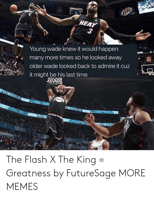 Dank, Memes, and Target: HEAT  Young wade knew it would happen  many more times so he looked away  older wade looked back to admire it cuz  ,''  it might be his last time The Flash X The King = Greatness by FutureSage MORE MEMES