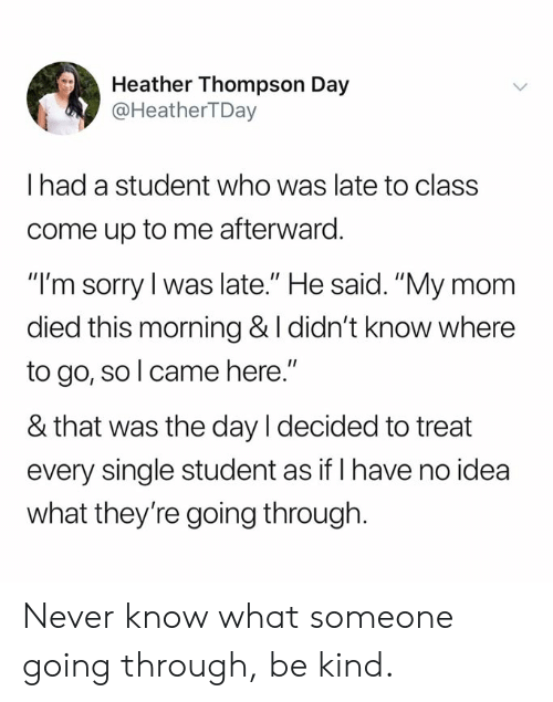 "Dank, Sorry, and Never: Heather Thompson Day  @HeatherTDay  I had a student who was late to class  come up to me afterward.  ""I'm sorry l was late."" He said. ""My mom  died this morning & I didn't know where  to go, so l came here.""  & that was the day I decided to treat  every single student as if I have no idea  what they're going through. Never know what someone going through, be kind."