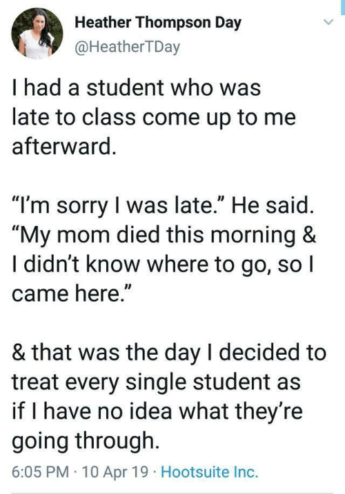 """Sorry, I Came, and Mom: Heather Thompson Day  @HeatherTDay  I had a student who was  late to class come up to me  afterward  """"T'm sorry I was late."""" He said  """"My mom died this morning &  I didn't know where to go, so I  came here""""  & that was the day l decided to  treat every single student as  if I have no idea what they re  going through.  6:05 PM 10 Apr 19 Hootsuite Inc."""
