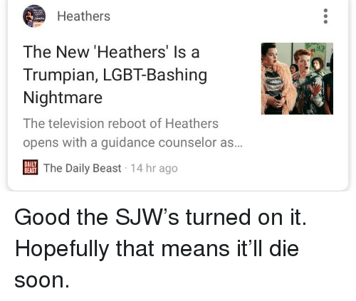 Lgbt, Soon..., and Good: Heathers  The New 'Heathers' Is a  Trumpian, LGBT-Bashing  Nightmare  The television reboot of Heathers  opens with a guidance counselor as.  BES The Daily Beast 14 hr ago  DAILY  BEAST <p>Good the SJW's turned on it. Hopefully that means it'll die soon.</p>