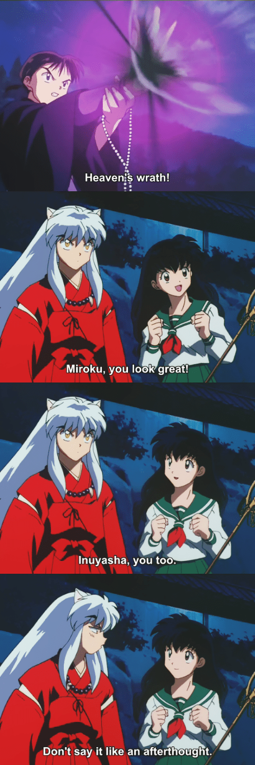 Say It, InuYasha, and You: Heaven's wrath!   Miroku, you look great!   Inuyasha, you too.   Don't say it like an afterthought.