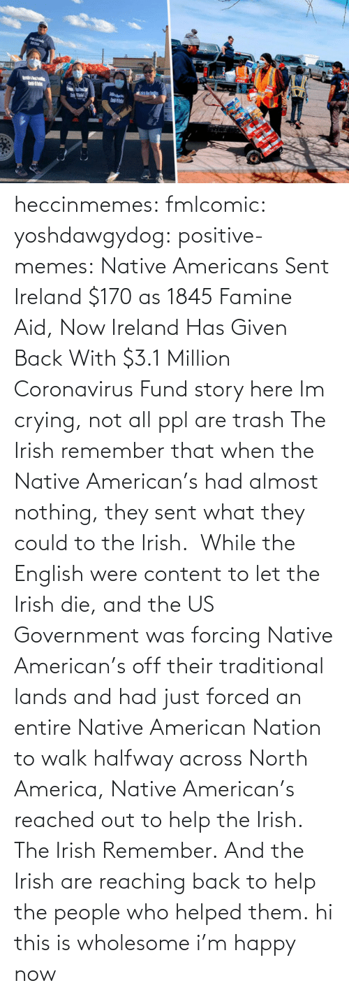 Coronavirus: heccinmemes:  fmlcomic:  yoshdawgydog:  positive-memes:     Native Americans Sent Ireland $170 as 1845 Famine Aid, Now Ireland Has Given Back With $3.1 Million Coronavirus Fund   story here    Im crying, not all ppl are trash   The Irish remember that when the Native American's had almost nothing, they sent what they could to the Irish.  While the English were content to let the Irish die, and the US Government was forcing Native American's off their traditional lands and had just forced an entire Native American Nation to walk halfway across North America, Native American's reached out to help the Irish. The Irish Remember. And the Irish are reaching back to help the people who helped them.  hi this is wholesome i'm happy now