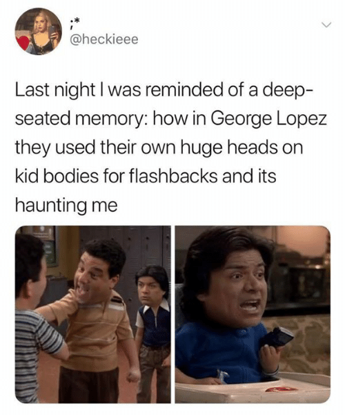Bodies , George Lopez, and Haunting: @heckieee  Last night I was reminded of a deep-  seated memory: how in George Lopez  they used their own huge heads on  kid bodies for flashbacks and its  haunting me