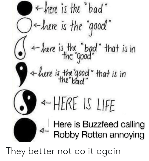 "Better Not: hee is tu bad  O+hae is the qood  r is tht ""bad"" that is in  the good  here is th qood that is irn  the bad""  4-HERE IS LIFE  Here is Buzzfeed calling  4- Robby Rotten annoying They better not do it again"