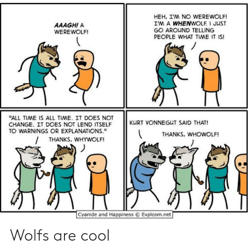 """Cool, Cyanide and Happiness, and Time: HEH, IM NO WEREWOLF!  IM A WHENWOLF I JUST  GO AROUND TELLING  PEOPLE WHAT TIME IT IS!  AAAGH! A  WEREWOLF!  """"ALL TIME IS ALL TIME. IT DOES NOT  CHANGE. IT DOES NOT LEND ITSELF  TO WARNINGS OR EXPLANATIONS.""""  KURT VONNEGUT SAID THAT!  THANKS, WHOWOLF!  THANKS, WHYWOLF!  Cyanide and Happiness  Explosm.net Wolfs are cool"""