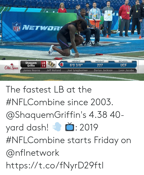 """Friday, Memes, and School: HEIGHT  WEIGHT  SCHOOL  Shaquem LB  6'03/8""""  Joel lyiegbuniwe  Griffin  227  UCF  James Hearns  Jeff Holland  Darius Jackson  Leon Jacobs The fastest LB at the #NFLCombine since 2003.  @ShaquemGriffin's 4.38 40-yard dash! 💨  📺: 2019 #NFLCombine starts Friday on @nflnetwork https://t.co/fNyrD29ftl"""