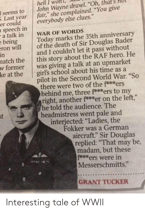 """wwii: hell I won  John Wayne drawl. """"Oh, that  fair,"""" she complained. """"You give  everybody else clues.""""  I seems to  . Last year  er could  speech in  -a talk in  e being  eron will  in  natch the  w former  ke at the  WAR OF WORDS  Today marks the 35th anniversary  of the death of Sir Douglas Bader  and I couldn't let it pass without  this story about the RAF hero. He  was giving a talk at an upmarket  girl's school about his time as a  pilot in the Second World War. """"So  there were two of the fe*ers  behind me, three f***ers to my  right, another ft*er on the left,""""  he told the audience. The  headmistress went pale and  interjected: """"Ladies, the  Fokker was a German  aircraft."""" Sir Douglas  replied: """"That may be,  madam, but these  f*el*ers were in  Messerschmitts.""""  st  GRANT TUCKER Interesting tale of WWII"""