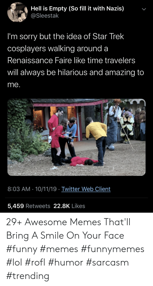 Funny, Lol, and Memes: Hell is Empty (So fill it with Nazis)  @Sleestak  I'm sorry but the idea of Star Trek  cosplayers walking around a  Renaissance Faire like time travelers  will always be hilarious and amazing to  me.  ICWEL  Chainman  8:03 AM 10/11/19 Twitter Web Client  5,459 Retweets 22.8K Likes  > 29+ Awesome Memes That'll Bring A Smile On Your Face #funny #memes #funnymemes #lol #rofl #humor #sarcasm #trending