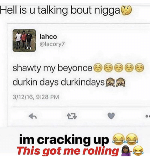 Hell, Shawty, and Got: Hell is u talking bout nigga  lahco  @lacory  shawty my beyonce33  durkin days durkindays  3/12/16, 9:28 PM  im cracking up  This got me rolling