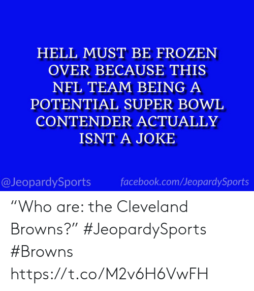 """Cleveland Browns, Facebook, and Frozen: HELL MUST BE FROZEN  OVER BECAUSE THIS  NFL TEAM BEING A  POTENTIAL SUPER BOWL  CONTENDER ACTUALLY  ISNT A JOKE  @JeopardySports facebook.com/JeopardySports """"Who are: the Cleveland Browns?"""" #JeopardySports #Browns https://t.co/M2v6H6VwFH"""