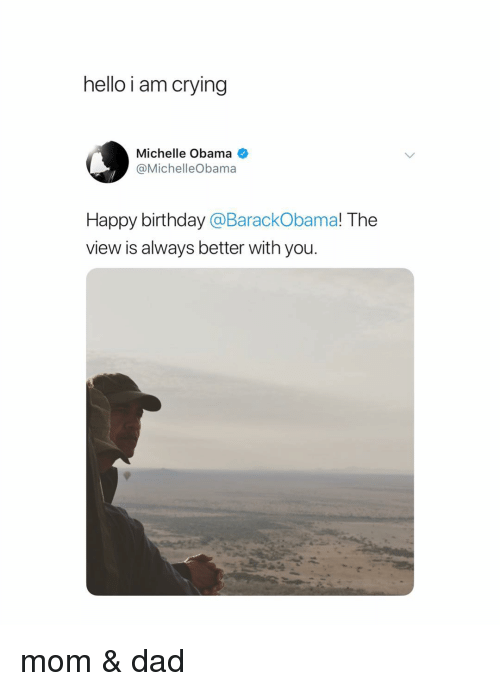 Birthday, Crying, and Dad: hello i am crying  Michelle Obama  @MichelleObama  Happy birthday @BarackObama! The  view is always better with you. mom & dad