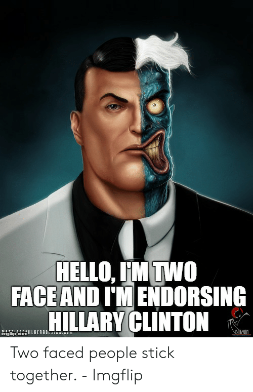 Faced People: HELLO, IM TWO  FACE AND I'MENDORSING  HILLARY CLINTON  DITMAN.  adin/conmLBERGUEiunuim Two faced people stick together. - Imgflip