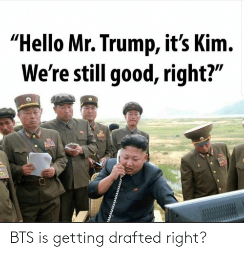 "Trump: ""Hello Mr. Trump, it's Kim.  We're still good, right?"" BTS is getting drafted right?"