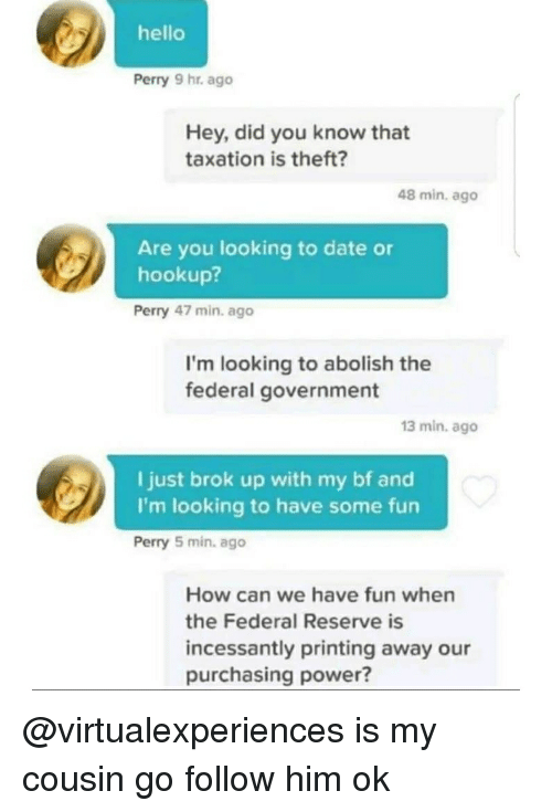 federal reserve: hello  Perry 9 hr. ago  Hey, did you know that  taxation is theft?  48 min, ago  Are you looking to date or  hookup?  Perry 47 min. ago  I'm looking to abolish the  federal government  13 min. ago  I just brok up with my bf and  I'm looking to have some fun  Perry 5 min. ago  How can we have fun when  the Federal Reserve is  incessantly printing away our  purchasing power? @virtualexperiences is my cousin go follow him ok