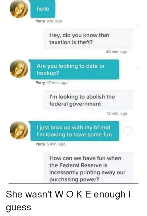 Hello, Date, and Guess: hello  Perry 9 hr. ago  Hey, did you know that  taxation is theft?  48 min. ago  Are you looking to date or  hookup?  Perry 47 min. ago  I'm looking to abolish the  federal government  13 min. ago  I just brok up with my bf and  I'm looking to have some fun  Perry 5 min, ago  How can we have fun when  the Federal Reserve is  incessantly printing away our  purchasing power? She wasn't W O K E enough I guess