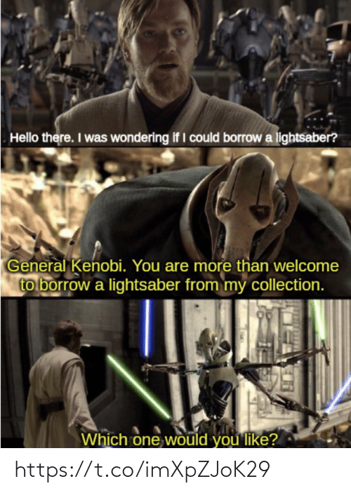 which one: Hello there. I was wondering if I could borrow a lightsaber?  General Kenobi. You are more than welcome  to borrow a lightsaber from my collection.  Which one would you like? https://t.co/imXpZJoK29