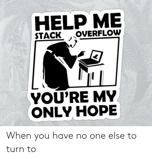 When You Have: HELP ME  OVERFLOW  STACK  YOU'RE MY  ONLY HOPE When you have no one else to turn to