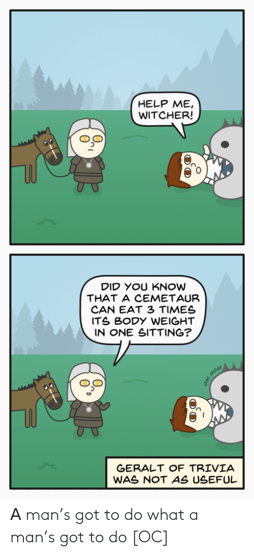 Body: HELP ME,  WITCHER!  DID YOU KNOW  THAT A CEMETAUR  CAN EAT 3 TIMES  ITS BODY WEIGHT  IN ONE SITTING?  GERALT OF TRIVIA  WAS NOT AS USEFUL  WON WO Α man's got to do what a man's got to do [OC]
