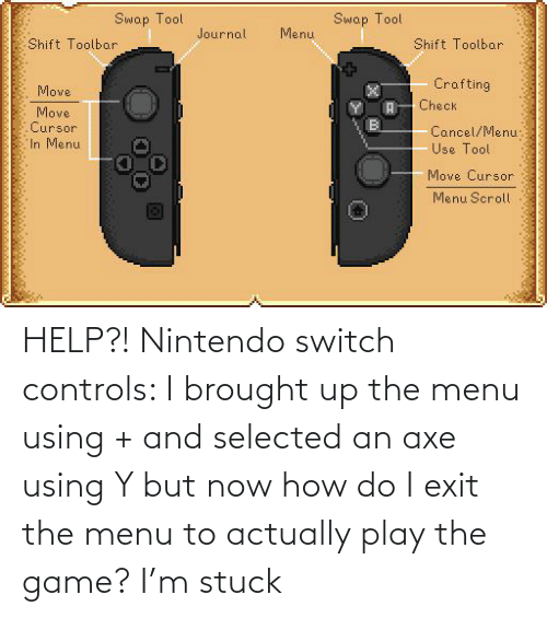 Selected: HELP?! Nintendo switch controls: I brought up the menu using + and selected an axe using Y but now how do I exit the menu to actually play the game? I'm stuck