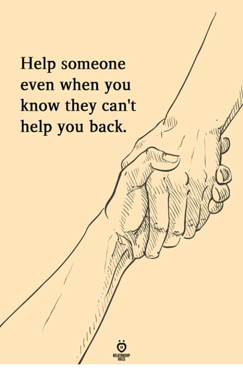 Help, Back, and They: Help someone  even when you  know they can't  help you back.