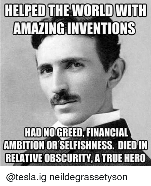 Dieded: HELPED THE WORLD WITH  AMAZING INVENTIONS  HAD NOGREED, FINANCIAL  AMBITION OR SELFISHNESS. DIED IN  RELATIVE OBSCURITY, A TRUE HERO @tesla.ig neildegrassetyson