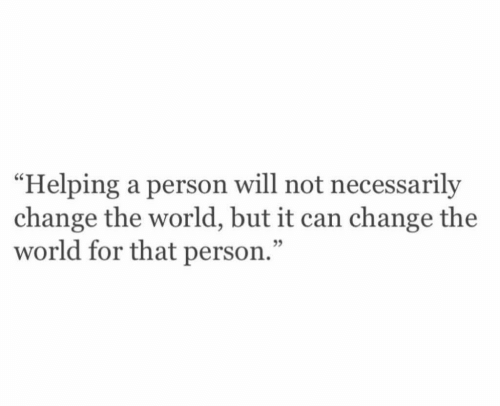 """World, Change, and Can: """"Helping a person will not necessarily  change the world, but it can change the  world for that person.""""  05"""