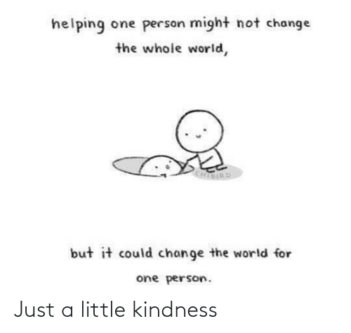 Kindness: helping one person might not change  the whole world,  KHIERD  but it could change the world for  one person. Just a little kindness