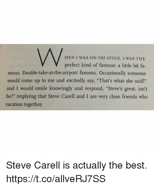 """Friends, Memes, and Steve Carell: HEN I WAS ON THE OFFICE, I WAS THE  V perfect kind of famous: a little bit fa-  mous. Double-take-at-the-airport famous. Occasionally someone  would come up to me and excitedly say, """"That's what she said!""""  and I would smile knowingly and respond, """"Steve's great, isn't  he?"""" implying that Steve Carell and I are very close friends who  vacation together. Steve Carell is actually the best. https://t.co/allveRJ7SS"""