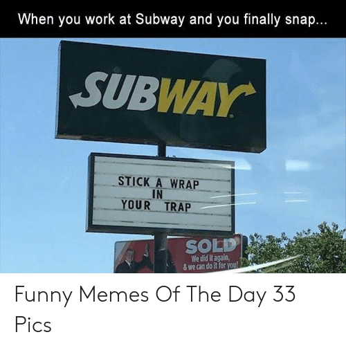 Funny, Memes, and Subway: hen you work at Subway and you finally snap.  SUBWAY  STICK A WRAP  IN  YOUR TRAP  SOLD!  We did it again,  & we can do it for you! Funny Memes Of The Day 33 Pics