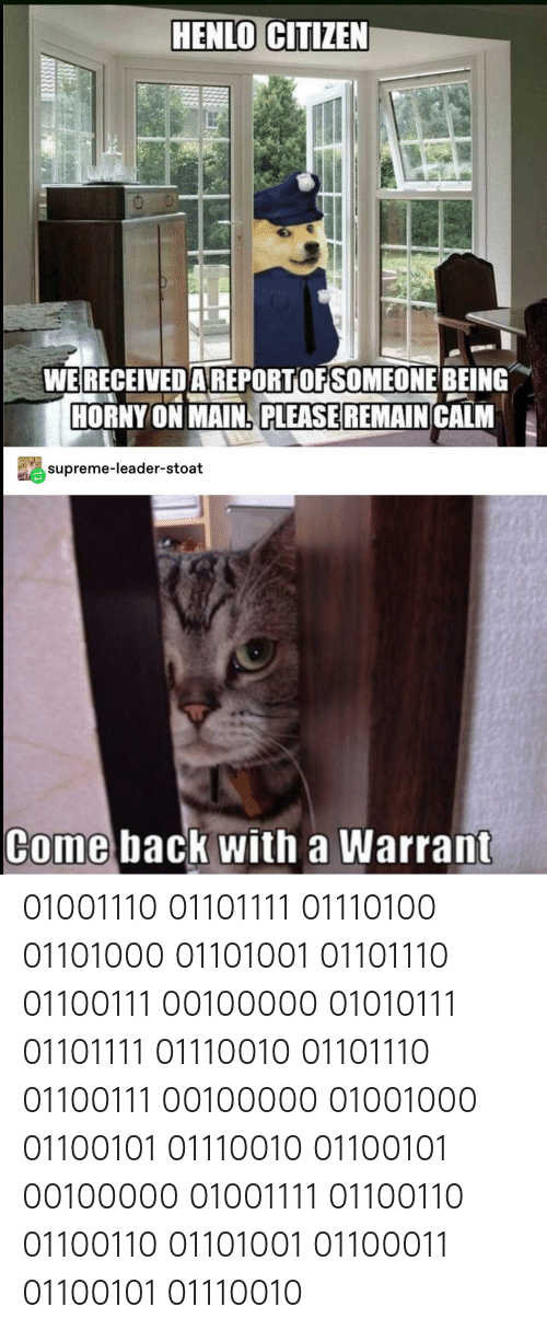 Horny, Supreme, and Tumblr: HENLO CITIZEN  WERECEIVED AREPORTOF SOMEONE BEING  HORNY ON MAIN PLEASE REMAIN CALM  supreme-leader-stoat  Come back with a Warrant 01001110 01101111 01110100 01101000 01101001 01101110 01100111 00100000 01010111 01101111 01110010 01101110 01100111 00100000 01001000 01100101 01110010 01100101 00100000 01001111 01100110 01100110 01101001 01100011 01100101 01110010