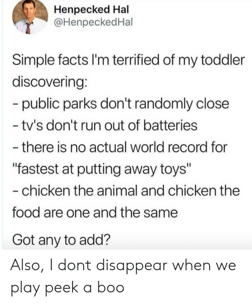 """Boo, Facts, and Food: Henpecked Hal  @HenpeckedHal  Simple facts I'm terrified of my toddler  discovering:  -public parks don't randomly close  - tv's don't run out of batteries  - there is no actual world record for  """"fastest at putting away toys""""  -chicken the animal and chicken the  food are one and the same  Got any to add? Also, I dont disappear when we play peek a boo"""