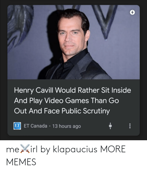 Sit: Henry Cavill Would Rather Sit Inside  And Play Video Games Than Go  Out And Face Public Scrutiny  ET ET Canada • 13 hours ago  CANADA me⚔️irl by klapaucius MORE MEMES