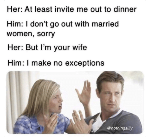 Sorry, Women, and Wife: Her: At least invite me out to dinner  Him: I don't go out with married  women, sorry  Her: But l'm your wife  Him: I make no exceptions  @nothingsilly