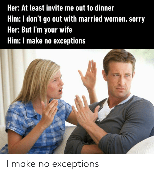 dont go: Her: At least invite me out to dinner  Him: I don't go out with married women, sorry  Her: But I'm your wife  Him: I make no exceptions I make no exceptions