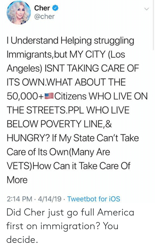 America, Cher, and Hungry: her *  @cher  I Understand Helping struggling  Immigrants,but MY CITY (Los  Angeles) ISNT TAKING CARE OF  ITS OWN.WHAT ABOUT THE  50,000+髫Citizens WHO LIVE ON  THE STREETS.PPL WHO LIVE  BELOW POVERTY LINE,&  HUNGRY? If My State Can't Take  Care of Its Own (Many Are  VETS)How Can it Take Care Of  More  2:14 PM 4/14/19 Tweetbot for iOS Did Cher just go full America first on immigration? You decide.