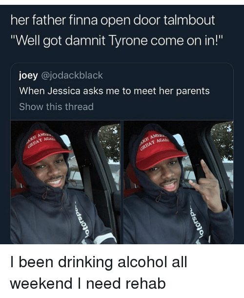 """Drinking, Funny, and Parents: her father finna open door talmbout  """"Well got damnit Tyrone come on in!""""  joey @jodackblack  When Jessica asks me to meet her parents  Show this thread  AGA I been drinking alcohol all weekend I need rehab"""