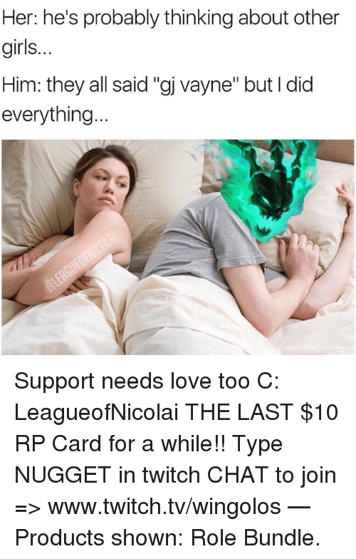 """www.twitch: Her: he's probably thinking about other  girls.  Him: they all said """"gj vayne"""" but I did  everything Support needs love too C: LeagueofNicolai  THE LAST $10 RP Card for a while!! Type NUGGET in twitch CHAT to join => www.twitch.tv/wingolos   — Products shown: Role Bundle."""