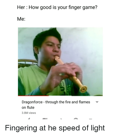 Fingering: Her: How good is your finger game?  Me:  Dragonforce - through the fire and flames  on flute  3.8M views Fingering at he speed of light