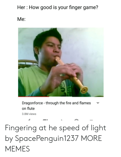 Fingering: Her: How good is your finger game?  Me:  Dragonforce - through the fire and flames  on flute  3.8M views Fingering at he speed of light by SpacePenguin1237 MORE MEMES