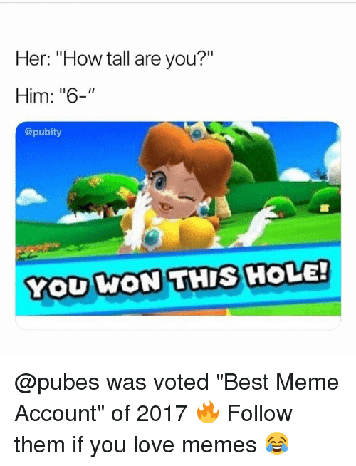 "Love Memes: Her: ""How tall are you?""  Him: ""6-""  @pubity  YOU KON THIS HOLE!  WON THIS HOLE @pubes was voted ""Best Meme Account"" of 2017 🔥 Follow them if you love memes 😂"