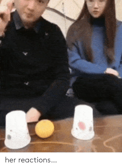 Her and  Reactions: her reactions…
