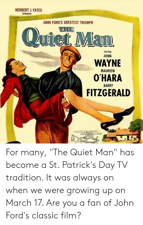 """Fords: HERBERT J. YATES  presents  OHN FORD'S GREATEST TRIUMPH  QuietMan  starring  JOHN  WAYNE  O'HARA  FITZGERALD  MAUREEN  BARRY For many, """"The Quiet Man"""" has become a St. Patrick's Day TV tradition. It was always on when we were growing up on March 17. Are you a fan of John Ford's classic film?"""