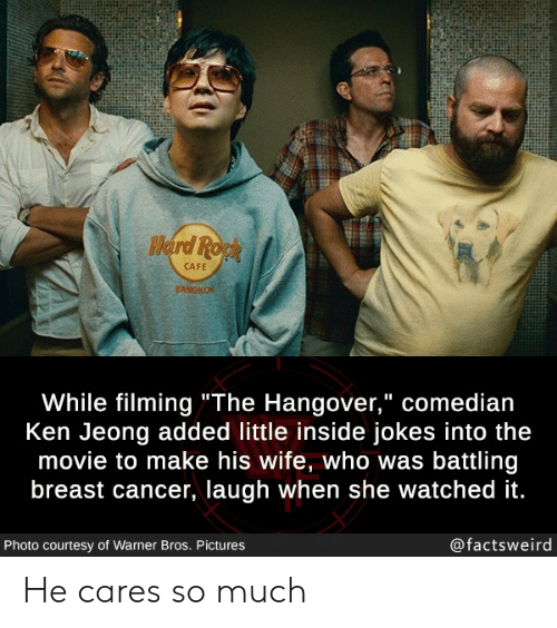 """Breast Cancer: Herd Ropk  CAFE  BANGKOK  While filming""""The Hangover,"""" comedian  Ken Jeong added little inside jokes into the  movie to make his wife, who was battling  breast cancer, laugh when she watched it.  @factsweird  Photo courtesy of Warner Bros. Pictures He cares so much"""